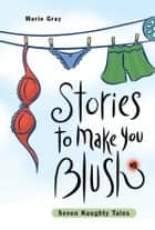 Stories to Make You Blush - Seven Naughty Tales ebook by Marie Gray