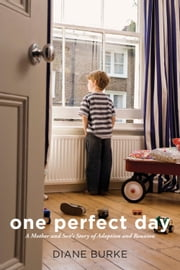 One Perfect Day - A Mother and Son's Story of Adoption and Reunion ebook by Diane Burke,Steve Orlandi
