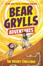 A Bear Grylls Adventure 2: The Desert Challenge - by bestselling author and Chief Scout Bear Grylls ebook by Bear Grylls, Emma McCann