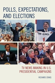 Polls, Expectations, and Elections - TV News Making in U.S. Presidential Campaigns ebook by Richard Craig