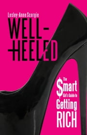 Well-Heeled - The Smart Girl's Guide to Getting Rich ebook by Lesley-Anne Scorgie