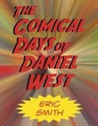 The Comical Days of Daniel West ebook by Eric Smith