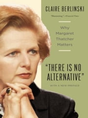 There Is No Alternative - Why Margaret Thatcher Matters ebook by Claire Berlinski