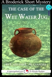 The Case of the Wet Water Jug: A 15-Minute Brodericks Mystery ebook by Caitlind L. Alexander