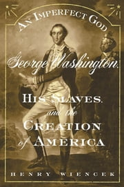 An Imperfect God - George Washington, His Slaves, and the Creation of America ebook by Henry Wiencek