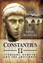 Constantius II - Usurpers, Eunuchs and the Antichrist ebook by Peter  Crawford