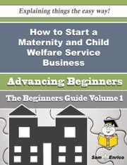 How to Start a Maternity and Child Welfare Service Business (Beginners Guide) ebook by Ai Brewster,Sam Enrico