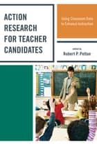 Action Research for Teacher Candidates - Using Classroom Data to Enhance Instruction ebook by Robert P. Pelton, Elizabeth Baker, Johnna Bolyard,...