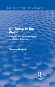 On Being in the World (Routledge Revivals) - Wittgenstein and Heidegger on Seeing Aspects ebook by Stephen Mulhall