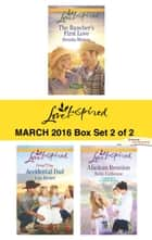 Love Inspired March 2016 - Box Set 2 of 2 - The Rancher's First Love\Accidental Dad\Alaskan Reunion ebook by Brenda Minton, Lois Richer, Belle Calhoune