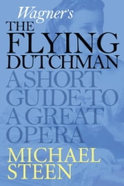 Wagner's The Flying Dutchman (Der fliegende Holländer): A Short Guide To A Great Opera ebook by Michael Steen