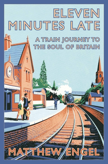 Eleven Minutes Late - A Train Journey to the Soul of Britain ebook by Matthew Engel