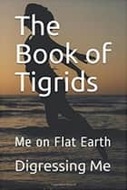 The Book of Tigrids - Me on Flat Earth ebook by Digressing Me