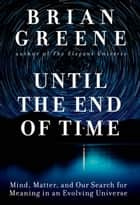 Until the End of Time - Mind, Matter, and Our Search for Meaning in an Evolving Universe eBook by Brian Greene