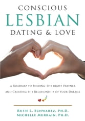 Conscious Lesbian Dating & Love - A Roadmap to Finding the Right Partner and Creating the Relationship of your Dreams ebook by Ruth L Schwartz,Michelle Murrain