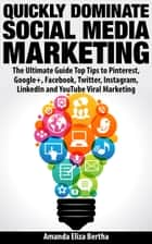 Quickly Dominate Social Media Marketing: The Ultimate Guide Top Tips to Pinterest, Google+, Facebook, Twitter, Instagram, LinkedIn and YouTube Viral Marketing ebook by Amanda Eliza Bertha
