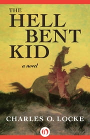 The Hell Bent Kid - A Novel ebook by Charles O. Locke