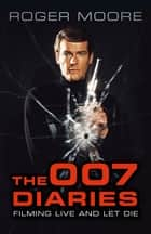 The 007 Diaries - Filming Live and Let Die ebook by Sir Roger Moore, KBE, David Hedison