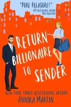 Return Billionaire to Sender - A grumpy-hero-falls-for-the-sunshiny-one romantic comedy ebook by Annika Martin