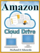 Managing Your Amazon Cloud Drive All You Need to Know About Easy Cloud Storage ebook by Michael K Edwards