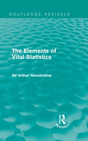 The Elements of Vital Statistics (Routledge Revivals) ebook by Sir Arthur Newsholme