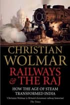 Railways and The Raj - How the Age of Steam Transformed India ebook by Christian Wolmar