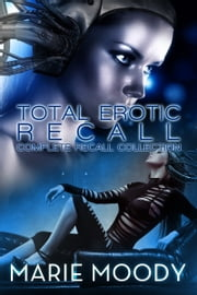 Total Erotic Recall Complete Recall Collection - (A Science fiction Erotic Experience) ebook by Marie Moody