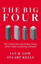 The Big Four - The Curious Past and Perilous Future of the Global Accounting Monopoly ebook by Ian D. Gow, Stuart Kells