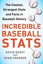 Incredible Baseball Stats - The Coolest, Strangest Stats and Facts in Baseball History eBook by Kevin Reavy, Ryan Spaeder, Wade Boggs