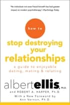 How to Stop Destroying Your Relationships - A Guide to Enjoyable Dating, Mating & Relating ebook by Albert Ellis, Robert A. Harper, Ann Vernon,...