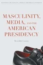Masculinity, Media, and the American Presidency ebook by Meredith Conroy