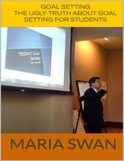Goal Setting: The Ugly Truth About Goal Setting for Students ebook by Maria Swan
