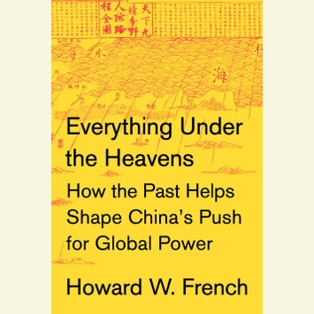 Everything Under the Heavens - How the Past Helps Shape China's Push for Global Power audiobook by Howard W. French