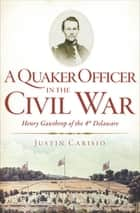 A Quaker Officer in the Civil War - Henry Gawthrop of the 4th Delaware ebook by
