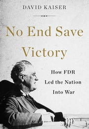 No End Save Victory - How FDR Led the Nation into War ebook by David Kaiser