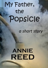 My Father, The Popsicle [a short story] ebook by Annie Reed