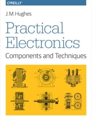 Practical Electronics: Components and Techniques - Components and Techniques ebook by John M. Hughes