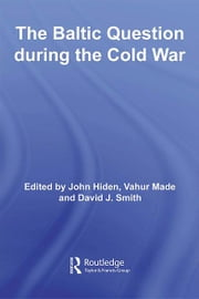 The Baltic Question during the Cold War ebook by John Hiden,Vahur Made,David J. Smith