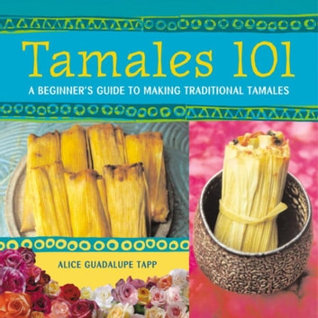 Tamales 101 - A Beginner's Guide to Making Traditional Tamales [A Cookbook] ebook by Alice Guadalupe Tapp
