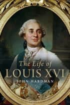 The Life of Louis XVI ebook by John Hardman