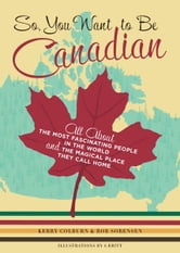 So, You Want to Be Canadian - All About the Most Fascinating People in the World and the Magical Place They Call Home ebook by Kerry Colburn,Rob Sorenson