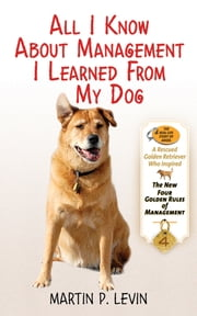 All I Know About Management I Learned from My Dog - The Real Story of Angel, a Rescued Golden Retriever, Who Inspired the New Four Golden Rules of Management ebook by Martin P. Levin