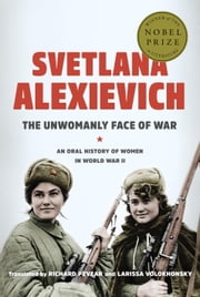 The Unwomanly Face of War - An Oral History of Women in World War II ebook by Svetlana Alexievich,Richard Pevear,Larissa Volokhonsky