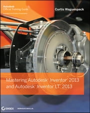 Mastering Autodesk Inventor 2013 and Autodesk Inventor LT 2013 ebook by Curtis Waguespack