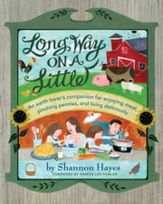 Long Way on a Little: An Earth Lover's Companion for Enjoying Meat, Pinching Pennies, and Living Deliciously ebook by Shannon Hayes