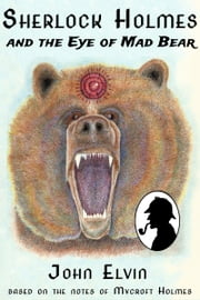Sherlock Holmes and the Eye of Mad Bear ebook by John Elvin