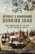 Retreat & Rearguard: Dunkirk 1940 - The Evacuation of the BEF to the Channel Ports ebook by Jerry Murland