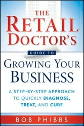 The Retail Doctor's Guide to Growing Your Business - A Step-by-Step Approach to Quickly Diagnose, Treat, and Cure ebook by Bob Phibbs