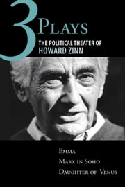 Three Plays - The Political Theater of Howard Zinn: Emma, Marx in Soho, Daughter of Venus ebook by Howard Zinn
