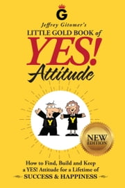 Jeffrey Gitomer's Little Gold Book of YES! Attitude: New Edition, Updated & Revised - How to Find, Build and Keep a YES! Attitude for a Lifetime of SUCCESS & HAPPINESS ebook by Jeffrey Gitomer